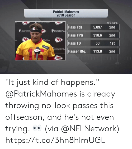 "Passer: Patrick Mahomes  2018 Season  NFL Rank  KANSAS HEALTH SYSTLM  TEM  Pass Yds 5,097 2nd  寶1  THE UNIVERSITY  KANSAS HEALTH  HE UNIVERSITY OF  s HEALTH SYSTİ  Pass YPG318.6 2nd  b七  ERSITYOF  LTH SYSTEM  Pass TD  1st  50  HE UNIVERSITY OF  S HEALTH SYSTI  Passer Rtg. 113.8 2nd ""It just kind of happens.""  @PatrickMahomes is already throwing no-look passes this offseason, and he's not even trying. 👀 (via @NFLNetwork) https://t.co/3hn8hImUGL"