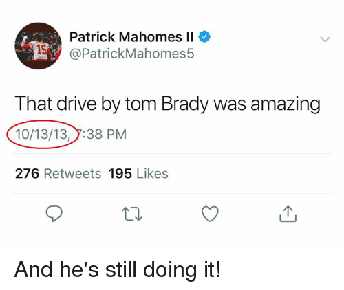 Drive By, Nfl, and Tom Brady: Patrick Mahomes Il  @PatrickMahomes5  That drive by tom Brady was amazing  10/13/13,7:38 PM  276 Retweets 195 Likes And he's still doing it!