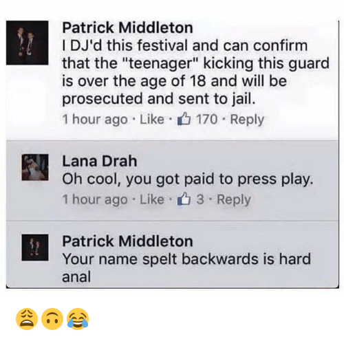 "Analed: Patrick Middleton  DJ'd this festival and can confirm  that the ""teenager"" kicking this guard  is over the age of 18 and will be  prosecuted and sent to jail  1 hour ago . Like . 170 . Reply  Lana Drah  Oh cool, you got paid to press play.  1 hour ago Like 3 Reply  Patrick Middleton  Your name spelt backwards is hard  anal 😩🙃😂"