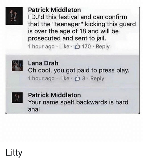 """Analism: Patrick Middleton  I DJ'd this festival and can confirm  that the """"teenager"""" kicking this guard  is over the age of 18 and will be  prosecuted and sent to jail.  1 hour ago Like  170 Reply  Lana Drah  Oh cool, you got paid to press play.  1 hour ago Like 3 Reply  Patrick Middleton  Your name spelt backwards is hard  anal Litty"""