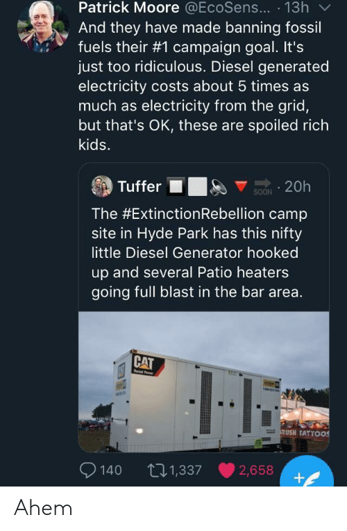 Spoiled Rich: Patrick Moore @EcoSens... 13h  And they have made banning fossil  fuels their #1 campaign goal. It's  just too ridiculous. Diesel generated  electricity costs about 5 times as  much as electricity from the grid,  but that's OK, these are spoiled rich  kids.  Tuffer  20h  SOON  The #Extinction Rebellion camp  site in Hyde Park has this nifty  little Diesel Generator hooked  up and several Patio heaters  going full blast in the bar area.  CAT  Po  RUSH TATTOOS  140  t21,337  2,658 Ahem