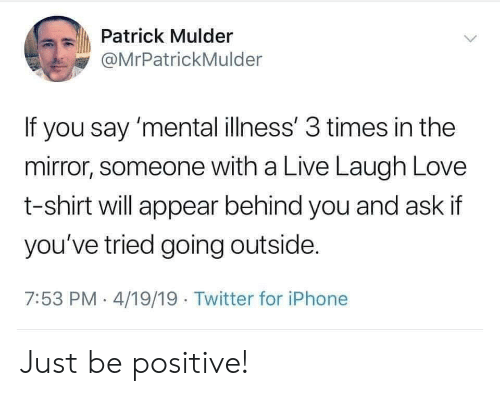 Iphone, Love, and Twitter: Patrick Mulder  @MrPatrickMulder  If you say 'mental illness' 3 times in the  mirror, someone with a Live Laugh Love  t-shirt will appear behind you and ask if  you've tried going outside  7:53 PM 4/19/19 Twitter for iPhone Just be positive!