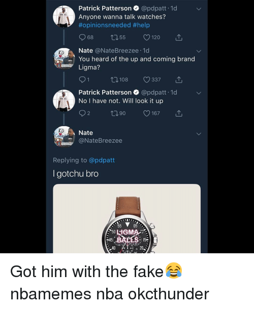 Basketball, Fake, and Nba: Patrick Patterson @pdpatt 1d  Anyone wanna talk watches?  #opinionsneeded #help  DO PE  68 155 120  KD  Nate @NateBreezee.1d  You heard of the up and coming brand  Ligma?  0108 337  Patrick Patterson @pdpatt 1d  No I have not. Will look it up  2  t090 167  KD  Nate  @NateBreezee  Replying to @pdpatt  I gotchu bro  05  45  3  40 Got him with the fake😂 nbamemes nba okcthunder