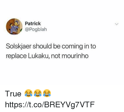 Soccer, True, and Mourinho: Patrick  @Pogblah  Solskjaer should be coming in to  replace Lukaku, not mourinho True 😂😂😂 https://t.co/BREYVg7VTF