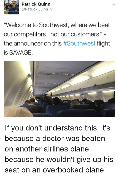 """Doctor, Memes, and Savage: Patrick Quinn  @Patrick Quinn TV  """"Welcome to Southwest, where we beat  our competitors...not our customers.""""  the announcer on this  #Southwest  flight  is SAVAGE. If you don't understand this, it's because a doctor was beaten on another airlines plane because he wouldn't give up his seat on an overbooked plane."""