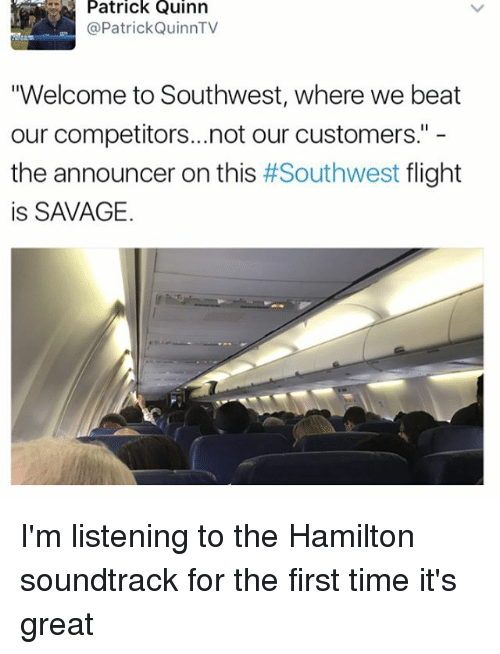 """Memes, Savage, and Flight: Patrick Quinn  @Patrick QuinnTV  """"Welcome to Southwest, where we beat  our competitors...not our customers.""""  the announcer on this  #Southwest flight  is SAVAGE. I'm listening to the Hamilton soundtrack for the first time it's great"""