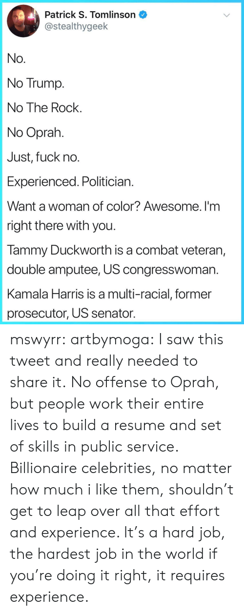 Trump No: Patrick S. Tomlinson  @stealthygeek  No  No Trump  No The Rock  No Oprah  Just, fuck no  Experienced. Politician  Want a woman of color? Awesome. I'm  right there with you  lammy Duckworth is a combat veteran,  double amputee, US congresswoman  Kamala Harris is a multi-racial, former  prosecutor, US senator mswyrr: artbymoga: I saw this tweet and really needed to share it. No offense to Oprah, but people work their entire lives to build a resume and set of skills in public service. Billionaire celebrities, no matter how much i like them, shouldn't get to leap over all that effort and experience. It's a hard job, the hardest job in the world if you're doing it right, it requires experience.