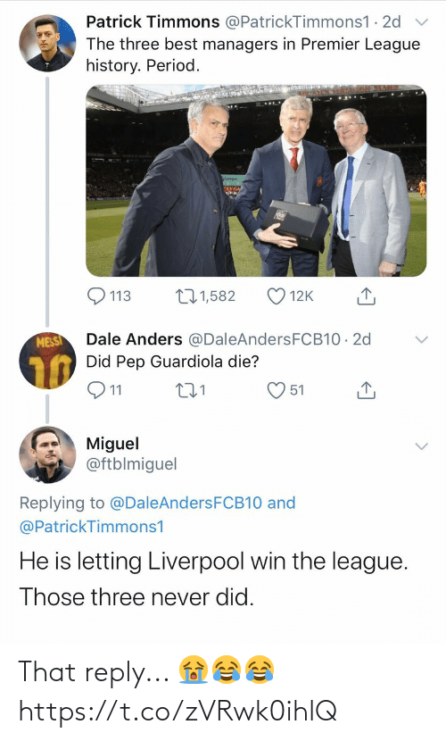 pep: Patrick Timmons @PatrickTimmons1 · 2d  The three best managers in Premier League  history. Period.  271,582  113  12K  Dale Anders @DaleAndersFCB10 · 2d  Did Pep Guardiola die?  MESSI  Q11  51  Miguel  @ftblmiguel  Replying to @DaleAndersFCB10 and  @PatrickTimmons1  He is letting Liverpool win the league.  Those three never did. That reply... 😭😂😂 https://t.co/zVRwk0ihlQ