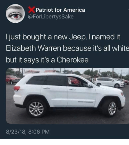 Elizabeth Warren: Patriot for America  ForLibertysSake  Ijust bought a new Jeep. I named it  Elizabeth Warren because it's all white  but it says it's a Cherokee  8/23/18, 8:06 PM