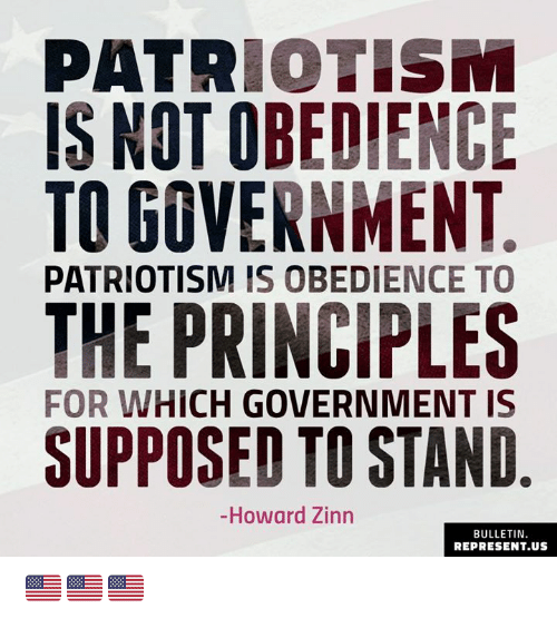 Memes, Government, and Obedience: PATRIOTISM  IS NOT OBEDIENCE  TO GOVERNMENT  PATRIOTISM IS OBEDIENCE TO  THE PRINCIPLES  SUPPOSED TO STAND  FOR WHICH GOVERNMENT IS  -Howard Zinn  BULLETIN  REPRESENT.US 🇺🇸🇺🇸🇺🇸