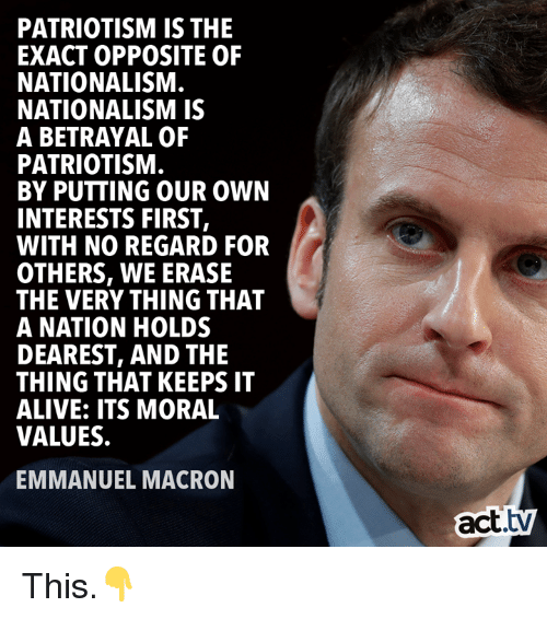 Nationalism: PATRIOTISM IS THE  EXACT OPPOSITE OF  NATIONALISM  NATIONALISM IS  A BETRAYAL OF  PATRIOTISM  BY PUTTING OUR OWN  INTERESTS FIRST,  WITH NO REGARD FOR  OTHERS, WE ERASE  THE VERY THING THAT  A NATION HOLDS  DEAREST, AND THIE  THING THAT KEEPS IT  ALIVE: ITS MORAL  VALUES.  EMMANUEL MACRON  act.tv This.👇