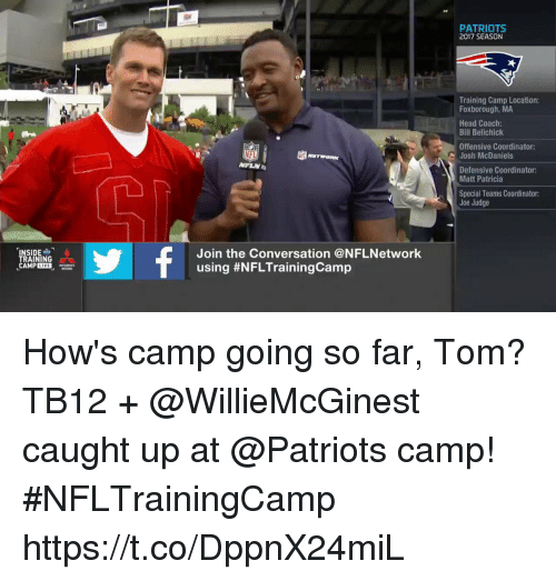 Bill Belichick, Head, and Memes: PATRIOTS  2017 SEASON  Training Camp Location:  Foxborough, MA  Head Coach:  Bill Belichick  Offensive Coordinator:  Josh McDaniels  Defensive Coordinator:  Matt Patricia  Special Teams Coordinator:  Joe Judge  NSIDE  TRAINING  CAMPLIVE  Join the Conversation @NFLNetwork  using How's camp going so far, Tom?   TB12 + @WillieMcGinest caught up at @Patriots camp! #NFLTrainingCamp https://t.co/DppnX24miL