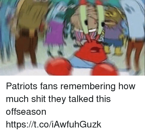 coeds: Patriots fans remembering how much shit they talked this offseason https://t.co/iAwfuhGuzk