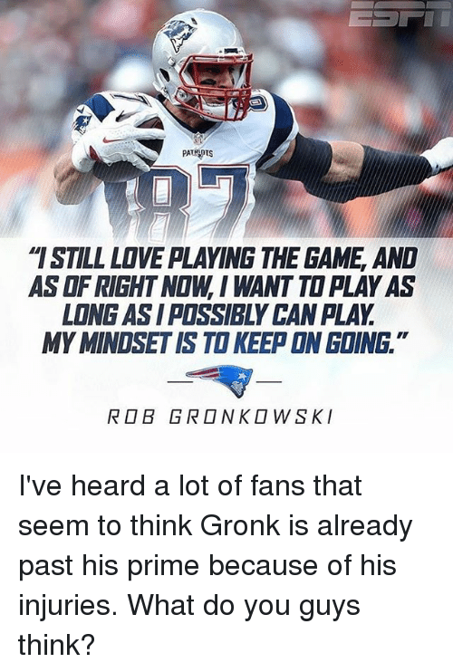 """Gronkowski: PATRIOTS  """"ISTILL LOVE PLAYING THE GAME AND  ASOFRIGHT NOW, I WANT TOPLAYAS  LONG ASI POSSIBLY CANPLAY  MYMINOSETIS TO KEEP ON GOING  ROB GRONKOWSKI I've heard a lot of fans that seem to think Gronk is already past his prime because of his injuries. What do you guys think?"""