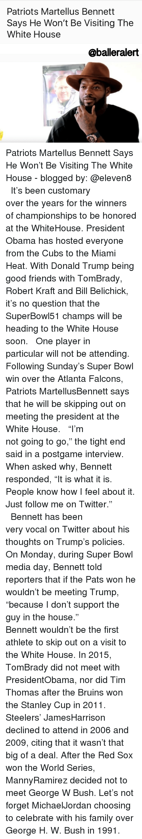 """Atlanta Falcon: Patriots Martellus Bennett  Says He Won't Be Visiting The  White House  aballeralert Patriots Martellus Bennett Says He Won't Be Visiting The White House - blogged by: @eleven8 ⠀⠀⠀⠀⠀⠀⠀⠀⠀ ⠀⠀⠀⠀⠀⠀⠀⠀⠀ It's been customary over the years for the winners of championships to be honored at the WhiteHouse. President Obama has hosted everyone from the Cubs to the Miami Heat. With Donald Trump being good friends with TomBrady, Robert Kraft and Bill Belichick, it's no question that the SuperBowl51 champs will be heading to the White House soon. ⠀⠀⠀⠀⠀⠀⠀⠀⠀ ⠀⠀⠀⠀⠀⠀⠀⠀⠀ One player in particular will not be attending. Following Sunday's Super Bowl win over the Atlanta Falcons, Patriots MartellusBennett says that he will be skipping out on meeting the president at the White House. ⠀⠀⠀⠀⠀⠀⠀⠀⠀ ⠀⠀⠀⠀⠀⠀⠀⠀⠀ """"I'm not going to go,"""" the tight end said in a postgame interview. When asked why, Bennett responded, """"It is what it is. People know how I feel about it. Just follow me on Twitter."""" ⠀⠀⠀⠀⠀⠀⠀⠀⠀ ⠀⠀⠀⠀⠀⠀⠀⠀⠀ Bennett has been very vocal on Twitter about his thoughts on Trump's policies. On Monday, during Super Bowl media day, Bennett told reporters that if the Pats won he wouldn't be meeting Trump, """"because I don't support the guy in the house."""" ⠀⠀⠀⠀⠀⠀⠀⠀⠀ ⠀⠀⠀⠀⠀⠀⠀⠀⠀ Bennett wouldn't be the first athlete to skip out on a visit to the White House. In 2015, TomBrady did not meet with PresidentObama, nor did Tim Thomas after the Bruins won the Stanley Cup in 2011. Steelers' JamesHarrison declined to attend in 2006 and 2009, citing that it wasn't that big of a deal. After the Red Sox won the World Series, MannyRamirez decided not to meet George W Bush. Let's not forget MichaelJordan choosing to celebrate with his family over George H. W. Bush in 1991."""