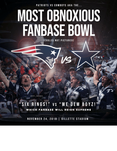 "stadium: PATRIOTS VS COWBOYS AKA THE..  MOST OBNOXIOUS  FANBASE BOWL  (EAGLES NOT PICTURED)  VS  77  @NFL MEMES  Pait ic  ""SIX RINGS!"" VS ""WE DEM BOYZ!  WHICH FANBASE WILL REIGN SUPREME  NOVEMBER 24, 2019 GILLETTE STADIUM Tomorrow... https://t.co/QwOqZ9BoSs"
