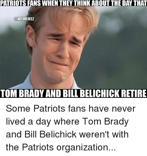 Bill Belichick, Nfl, and The Patriot: PATRIOTSFANSWHEN THEY THINK ABOUT THE DAYTHAT  ONFLMEMEZ  TOM BRADY AND BILL BELICHICK RETIRE Some Patriots fans have never lived a day where Tom Brady and Bill Belichick weren't with the Patriots organization...