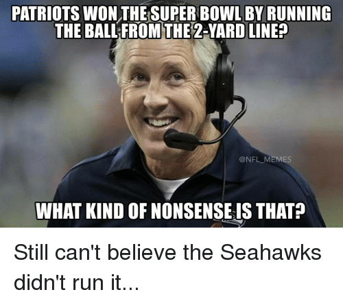 nonsensical: PATRIOTSWON THE SUPER BOWL BY RUNNING  THE BALL FROM THE  2-YARD LINE?  NFL MEMES  WHAT KIND OF NONSENSE IS THAT Still can't believe the Seahawks didn't run it...