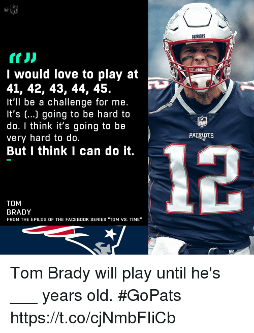 "Facebook, Love, and Memes: PATRNUTS  I would love to play at  41, 42, 43, 44, 45.  It'll be a challenge for me.  It's (...) going to be hard to  do. I think it's going to be  very hard to do.  But I think I can do it.  PATRIPTS  TOM  BRADY  FROM THE EPILOG OF THE FACEBOOK SERIES ""TOM VS. TIME"" Tom Brady will play until he's ___ years old. #GoPats https://t.co/cjNmbFIiCb"