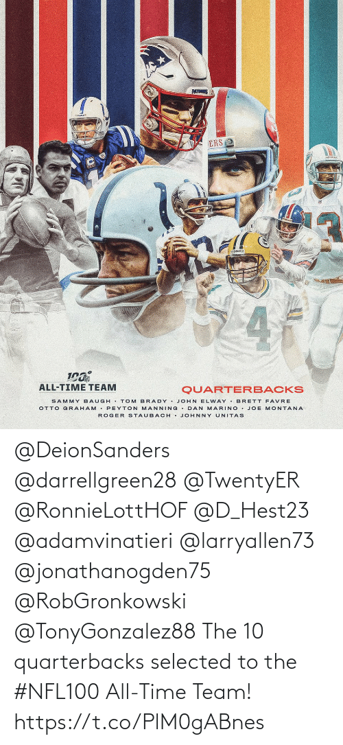 Roger: PATRS  ERS 2  4  ALL-TIME TEAM  QUARTERBACKS  SAMMY BAUGH . TOM BRADY . JOHN ELWAY . BRETT FAVRE  OTTO GRAHAM • PEYTON MANNING • DAN MARINO • JOE MONTANA  ROGER STAUBACH • JOHNNY UNITAS @DeionSanders @darrellgreen28 @TwentyER @RonnieLottHOF @D_Hest23 @adamvinatieri @larryallen73 @jonathanogden75 @RobGronkowski @TonyGonzalez88 The 10 quarterbacks selected to the #NFL100 All-Time Team! https://t.co/PlM0gABnes