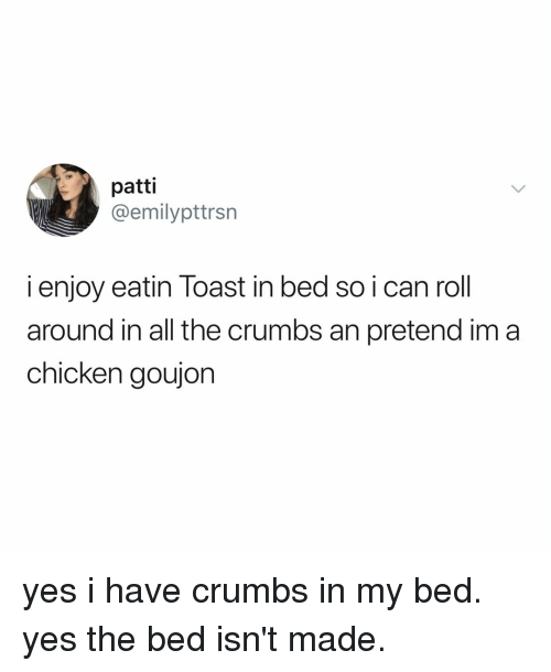 Chicken, Relatable, and Toast: patti  @emilypttrsn  i enjoy eatin Toast in bed so i can roll  around in all the crumbs an pretend im a  chicken goujon yes i have crumbs in my bed. yes the bed isn't made.
