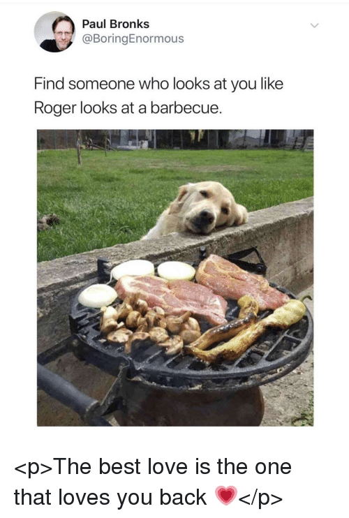 Love, Roger, and Best: Paul Bronks  @BoringEnormous  Find someone who looks at you like  Roger looks at a barbecue <p>The best love is the one that loves you back 💗</p>