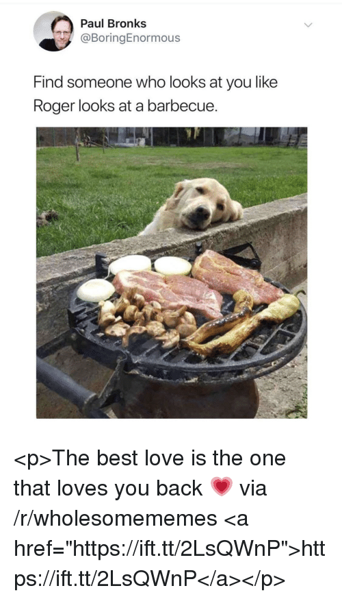 """Love, Roger, and Best: Paul Bronks  @BoringEnormous  Find someone who looks at you like  Roger looks at a barbecue <p>The best love is the one that loves you back 💗 via /r/wholesomememes <a href=""""https://ift.tt/2LsQWnP"""">https://ift.tt/2LsQWnP</a></p>"""