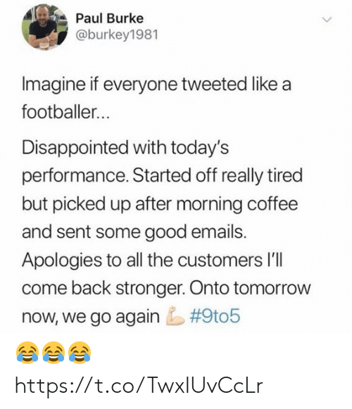 Emails: Paul Burke  @burkey1981  Imagine if everyone tweeted like a  footballer...  Disappointed with today's  performance. Started off really tired  but picked up after morning coffee  and sent some good emails.  Apologies to all the customers l'lI  come back stronger. Onto tomorrow  #9t05  now, we go again 😂😂😂 https://t.co/TwxIUvCcLr