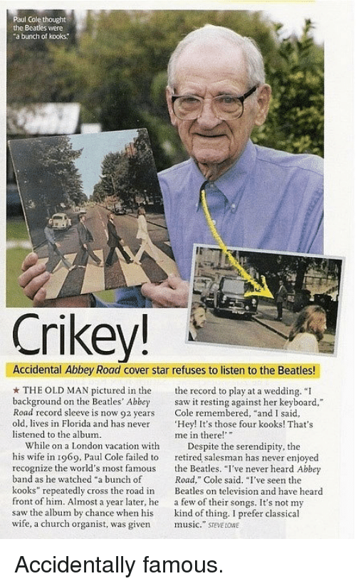 """Church, Music, and Old Man: Paul Cole thought  the Beatles were  a bunch of kooks  Crikey!  Accidental Abbey Road cover star refuses to listen to the Beatles!  THE OLD MAN pictured in the ord to play at a wedding. """"I  background on the Beatles' Abbey saw it resting against her keyboard,  Road record sleeve is now 92 years Cole remembered, """"and I said,  old, lives in Florida and has never 'Hey! It's those four kooks! That's  listened to the album.  me in there!  While on a London vacation with Despite the serendipity, the  his wife in 1969, Paul Cole failed to retired salesman has never enjoyed  recognize the world's most famous the Beatles. """"I've never heard Abbey  band as he watched """"a bunch of  kooks"""" repeatedly cross the road in eas on television and have heard  front of him. Almost a year later, he a few of their songs. It's not my  saw the album by chance when his kind of thing. I prefer classical  wife, a church organist, was given music."""" SEVE LONE  Road,"""" Cole said. I've seen the <p>Accidentally famous.</p>"""