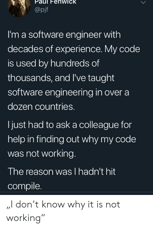 """colleague: Paul FehwicK  @pjf  I'm a software engineer with  decades of experience. My code  is used by hundreds of  thousands, and I've taught  software engineering in over a  dozen countries.  ljust had to ask a colleague for  help in finding out why my code  was not working.  The reason was l hadn't hit  compile. """"I don't know why it is not working"""""""