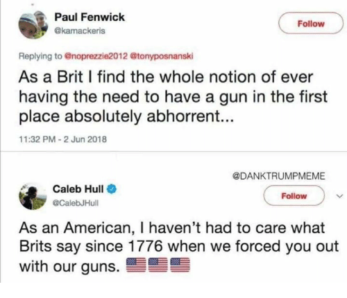 brits: Paul Fenwick  Follow  @kamackeris  Replying to @noprezzie2012 @tonyposnanski  As a Brit I find the whole notion of ever  having the need to have a gun in the first  place absolutely abhorrent...  11:32 PM-2 Jun 2018  @DANKTRUMPMEME  Caleb Hull  @CalebJHull  Follow  As an American, I haven't had to care what  Brits say since 1776 when we forced you out  with our guns.雪
