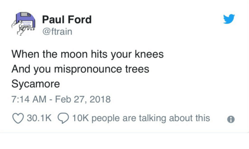 Ford: Paul Ford  @ftrain  V1.3  When the moon hits your knees  And you mispronounce trees  Sycamore  7:14 AM - Feb 27, 2018  30.1K  10K people are talking about this