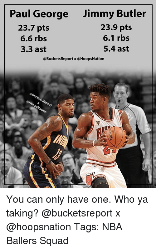 Jimmy Butler, Memes, and Nba: Paul George  23.7 pts  6.6 rbs  3.3 ast  Jimmy Butler  23.9 pts  6.1 rbs  5.4 ast  @BucketsReport x @HoopsNation  ct  50 You can only have one. Who ya taking? @bucketsreport x @hoopsnation Tags: NBA Ballers Squad