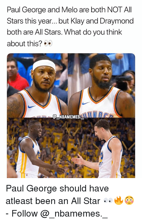 All Star, Memes, and Paul George: Paul George and Melo are both NOT All  Stars this year... but Klay and Draymond  both are All Stars. What do you think  about this?  CNBAMEMES Paul George should have atleast been an All Star 👀🔥😳 - Follow @_nbamemes._