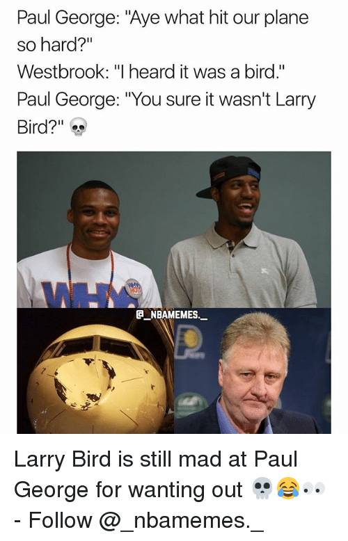 "Memes, Paul George, and Mad: Paul George: ""Aye what hit our plane  so hard?""  Westbrook: ""I heard it was a bird.""  Paul George: ""You sure it wasn't Larry  Bird?""  @_ABAM EM ES.- Larry Bird is still mad at Paul George for wanting out 💀😂👀 - Follow @_nbamemes._"