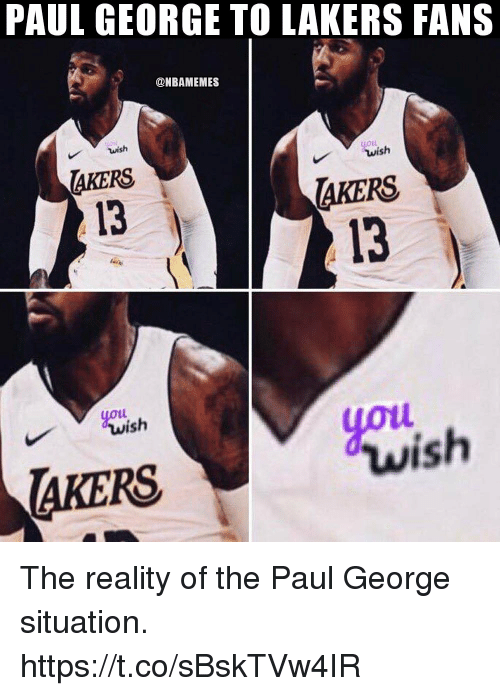 Los Angeles Lakers, Paul George, and Reality: PAUL GEORGE TO LAKERS FANS  @NBAMEMES  wish  LOLL  AKERS  13  AKERS  13  youi  yot  ish  wish  AKERS The reality of the Paul George situation. https://t.co/sBskTVw4IR