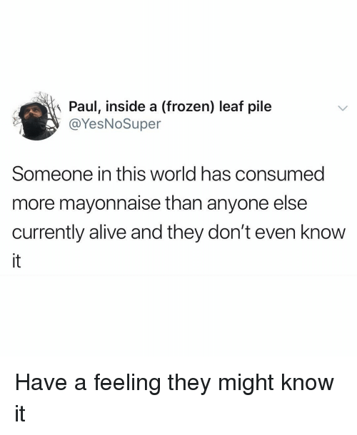Alive, Frozen, and Funny: Paul, inside a (frozen) leaf pile  @YesNoSuper  Someone in this world has consumed  more mayonnaise than anyone else  currently alive and they don't even know Have a feeling they might know it