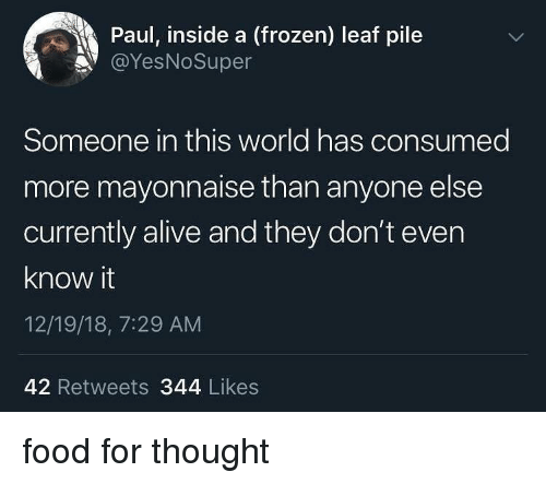Alive, Food, and Frozen: Paul, inside a (frozen) leaf pile  @YesNoSuper  Someone in this world has consumed  more mayonnaise than anyone else  currently alive and they don't even  know it  12/19/18, 7:29 AM  42 Retweets 344 Likes food for thought