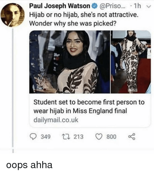 hijab: Paul Joseph Watson@Pris.. 1h v  Hijab or no hijab, she's not attractive.  Wonder why she was picked?  Student set to become first person to  wear hijab in Miss England final  dailymail.co.uk  349  213 800 oops ahha