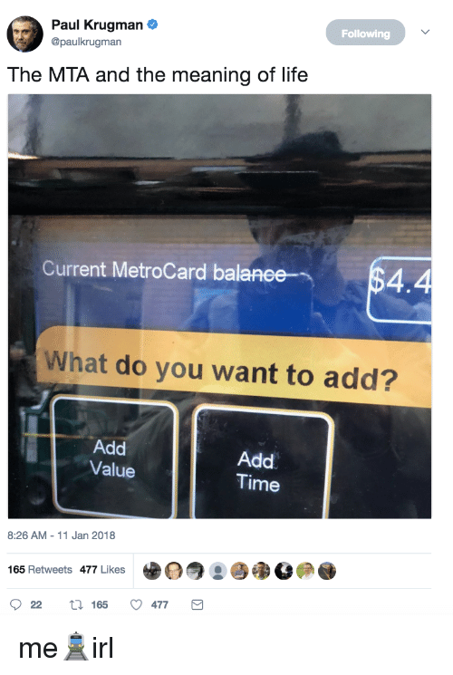 metrocard: Paul Krugman  @paulkrugman  Following  The MTA and the meaning of life  Current MetroCard balanee4.4  What do you want to add?  Add  Value  Add  Time  8:26 AM-11 Jan 2018  e。  瞳淊の.  165 Retweets 477 Likes  022  165  477 me🚊irl