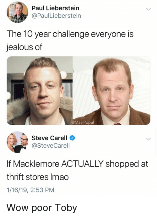 Funny, Jealous, and Steve Carell: Paul Lieberstein  @PaulLieberstein  The 10 year challenge everyone is  jealous of  @MasiPopal  Steve Carell  @SteveCarell  If Macklemore ACTUALLY shopped at  thrift stores Imao  1/16/19, 2:53 PM Wow poor Toby