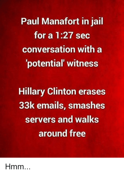 Hillary Clinton, Jail, and Memes: Paul Manafort in jail  for a 1:27 sec  conversation with a  potential' witness  Hillary Clinton erases  33k emails, smashes  servers and walks  around free Hmm...