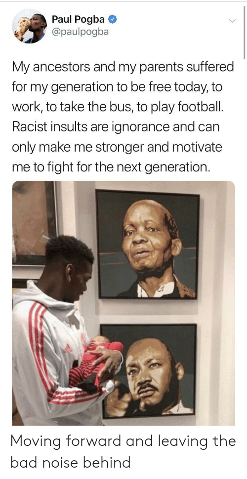 Insults: Paul Pogba  @paulpogba  My ancestors and my parents suffered  for my generation to be free today, to  work, to take the bus, to play football.  Racist insults are ignorance and can  only make me stronger and motivate  me to fight for the next generation Moving forward and leaving the bad noise behind