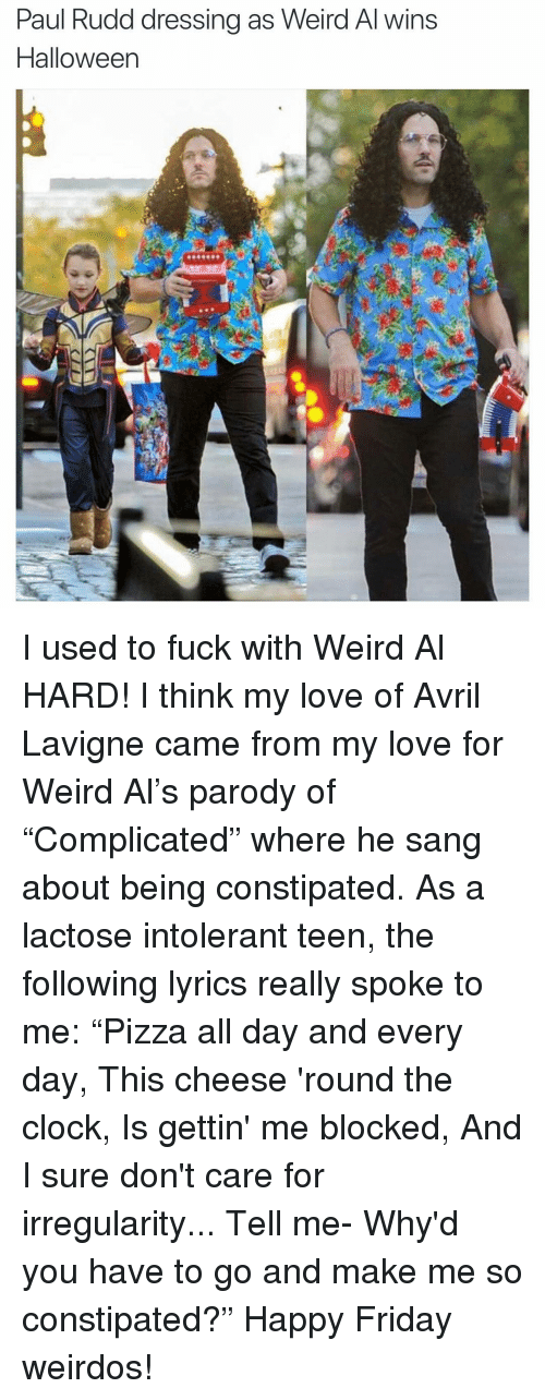"""Clock, Friday, and Funny: Paul Rudd dressing as Weird Al wins  Halloween I used to fuck with Weird Al HARD! I think my love of Avril Lavigne came from my love for Weird Al's parody of """"Complicated"""" where he sang about being constipated. As a lactose intolerant teen, the following lyrics really spoke to me: """"Pizza all day and every day, This cheese 'round the clock, Is gettin' me blocked, And I sure don't care for irregularity... Tell me- Why'd you have to go and make me so constipated?"""" Happy Friday weirdos!"""