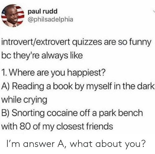Crying, Friends, and Funny: paul rudd  @philsadelphia  introvert/extrovert quizzes are so funny  bc they're always like  1. Where are you happiest?  A) Reading a book by myself in the dark  while crying  B) Snorting cocaine off a park bench  with 80 of my closest friends I'm answer A, what about you?