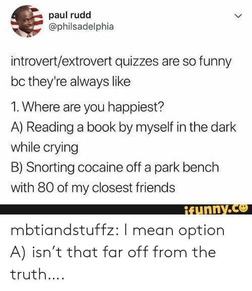 Crying, Friends, and Funny: paul rudd  @philsadelphia  introvert/extrovert quizzes are so funny  bc they're always like  1. Where are you happiest?  A) Reading a book by myself in the dark  while crying  B) Snorting cocaine off a park bench  with 80 of my closest friends  ifunny.co mbtiandstuffz:  I mean option A) isn't that far off from the truth….