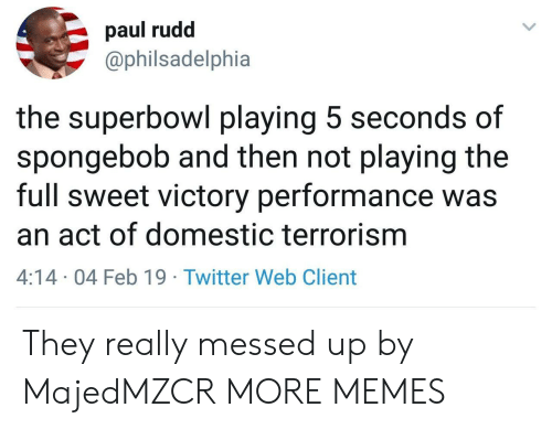 Dank, Memes, and SpongeBob: paul rudd  @philsadelphia  the superbowl playing 5 seconds of  spongebob and then not playing the  full sweet victory performance was  an act of domestic terrorism  4:14 04 Feb 19 Twitter Web Client They really messed up by MajedMZCR MORE MEMES