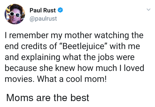"Beetlejuice: Paul Rust  @paulrust  I remember my mother watching the  end credits of ""Beetlejuice"" with me  and explaining what the jobs were  because she knew how muchloved  movies. What a cool mom! Moms are the best"