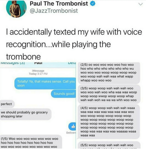 woo-hoo-hoo: Paul The Trombonist  @JazzTrombonist  I accidentally texted my wife with voice  recognition...while playing the  trombone  Iviessayes () raui  Paul  (2/5) oo woo woo woo woo hoo woo  hoo who who who who who who wu  woo woo woo woop woop woop woop  woo woop wah wah waa what wapp  Message  Today 3:27 PM  whapp woo woo woo  Totally! Ya, that makes sense. Call you  soon  (3/5) woop woop wah wah wah woo  woo woo wah woo wha waa waa woop  woop woop wwop woop woop whap  wah wah woh wa wa wa whh woo woo  Sounds good  perfect  (4/5) woop woop wah wah wah waaa  waa waa waa waa waa waa waa wOO  woo woop woop woop woop woop  woop woop woop woop woop woop  woop woop woop woop woop woop  woop woop woop woop woop woop  woop waa waa waa waa waaaaa waaa  waaa waa  we should probably go grocery  shopping later  Deliver  (1/5) Woo woo woo woo woo woo woo  hoo hoo hoo hoo hoo hoo hoo hod  woo wOo WOO WOO WOO WOO WOO WOO  (5/5) woop woop wah wah wah woo