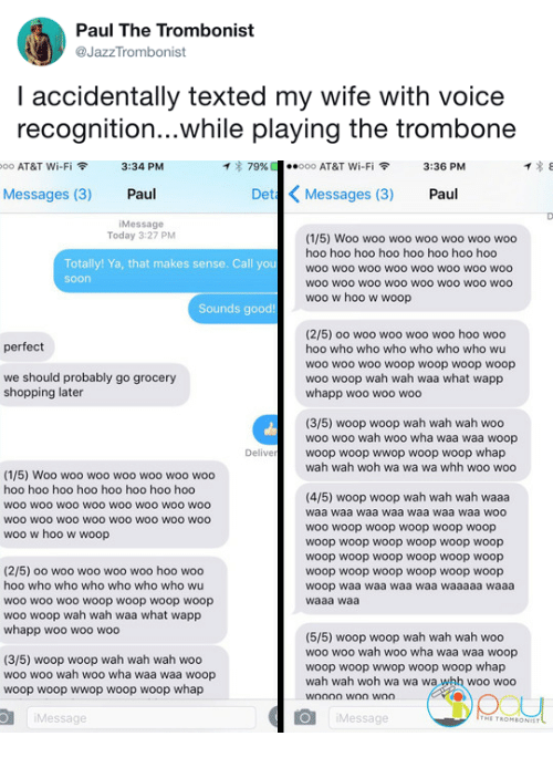woo-hoo-hoo: Paul The Trombonist  @JazzTrombonist  I accidentally texted my wife with voice  recognition...while playing the trombone   oo AT&T Wi-Fi令  3:34 PM  イ* 79%  ·.ooo AT&T Wi-Fi令  3:36 PM  Messages (3) Paul  Det Messages (3) Paul  iMessage  Today 3:27 PM  (1/5) Woo woo woo woo woo woo woo  hoo hoo hoo hoo hoo hoo hoo hoo  woo woo woo woo woo woo woO woo  woo wOO wOo woO woo woO WOO woo  woo w hoo w woop  Totally! Ya, that makes sense. Call you  soon  Sounds good!  (2/5) oo woo woo woo woo hoo woo  hoo who who who who who who wu  woo wo0 woo woop woop woop woop  woo woop wah wah waa what wapp  whapp woo woo woo  perfect  we should probably go grocery  shopping later  (3/5) woop woop wah wah wah woo  woo woo wah woo wha waa waa woop  woop woop wwop woop woop whap  wah wah woh wa wa wa whh woo woo  Delive  (1/5) Woo woo woo woo woo woo woo  hoo hoo hoo hoo hoo hoo hoo hoo  woo woo woO wOO woo woo wo0 woo  WOO wOO wOo woO WOO WOO wOO woo  woo w hoo w woop  (4/5) woop woop wah wah wah waaa  waa waa waa waa waa waa waa woo  woo woop woop woop woop woop  woop woop woop woop woop woop  woop woop woop woop woop woop  woop woop woop woop woop woop  woop waa waa waa waa waaaaa waaa  waaa waa  (2/5) oo woo woo woo woo hoo woo  hoo who who who who who who wu  woo woo woo woop woop woop woop  woo woop wah wah waa what wapp  whapp woo woo woo  (3/5) woop woop wah wah wah woo  woo woo wah woo wha waa waa woop  woop woop wwop woop woop whap  (5/5) woop woop wah wah wah woo  woo woo wah woo wha waa waa woop  woop woop wwop woop woop whap  wah wah woh wa wa wa whh woo woo  Message  Message